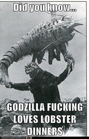 Did you know...  GODZILLA FUCKING LOVES LOBSTER DINNERS