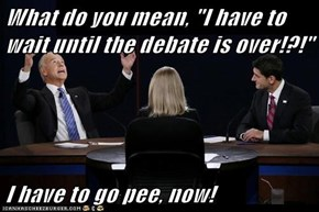 "What do you mean, ""I have to wait until the debate is over!?!""  I have to go pee, now!"