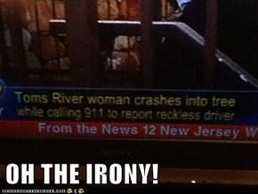 OH THE IRONY!