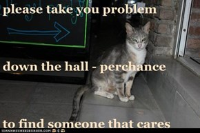 please take you problem  down the hall - perchance to find someone that cares