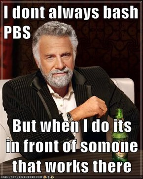 I dont always bash PBS  But when I do its in front of somone that works there