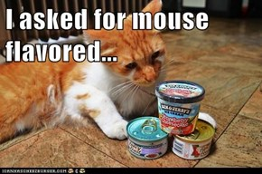 I asked for mouse flavored...