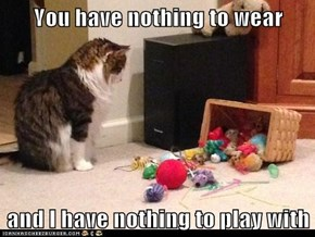 You have nothing to wear  and I have nothing to play with
