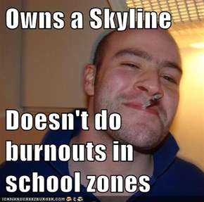 Owns a Skyline  Doesn't do burnouts in school zones