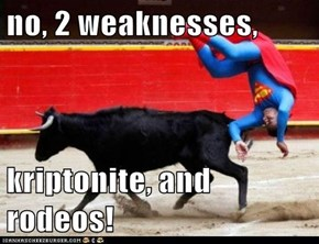 no, 2 weaknesses,  kriptonite, and rodeos!