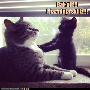 Bak off!!! I haz ninja skillz!!!