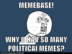 MEMEBASE!  WHY U HAV SO MANY POLITICAl MEMES?