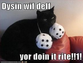 Dysin wif deff  yor doin it rite!!1!