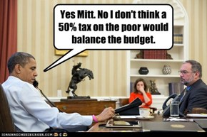 Yes Mitt. No I don't think a 50% tax on the poor would balance the budget.