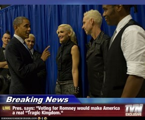 "Breaking News - Pres. says: ""Voting for Romney would make America a real ""Tragic Kingdom."""