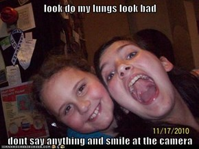 look do my lungs look bad   dont say anything and smile at the camera