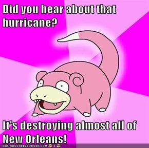 Did you hear about that hurricane?  It's destroying almost all of New Orleans!