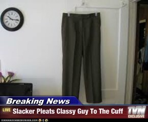 Breaking News - Slacker Pleats Classy Guy To The Cuff