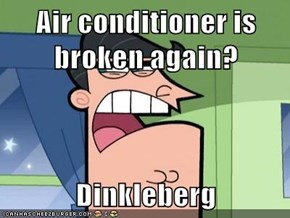 Air conditioner is broken again?  Dinkleberg