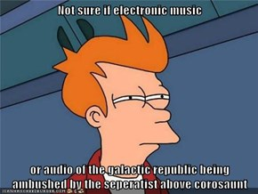Not sure if electronic music  or audio of the galactic republic being ambushed by the seperatist above corosaunt