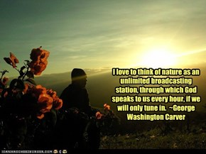 I love to think of nature as an unlimited broadcasting station, through which God speaks to us every hour, if we will only tune in.  ~George Washington Carver