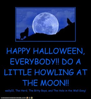 HAPPY HALLOWEEN, EVERYBODY!! DO A LITTLE HOWLING AT THE MOON!!