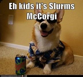 Eh kids it's Slurms McCorgi
