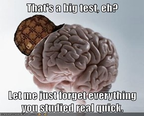 That's a big test, eh?  Let me just forget everything you studied real quick.