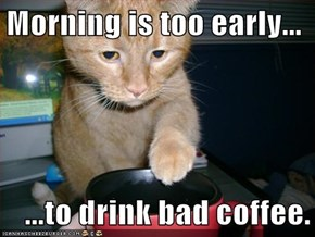 Morning is too early...  ...to drink bad coffee.