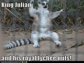 King Julian  and his royal lychee nuts!