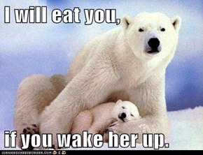 I will eat you,  if you wake her up.