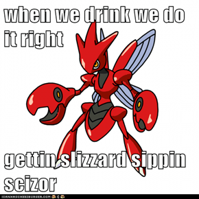 when we drink we do it right  gettin slizzard sippin scizor