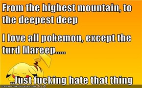 From the highest mountain, to the deepest deep I love all pokemon, except the turd Mareep..... ..Just fucking hate that thing