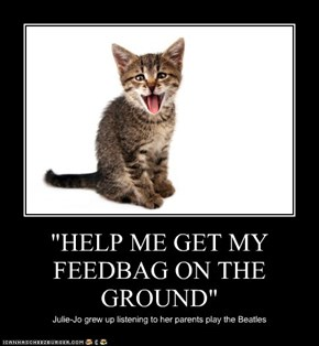 """HELP ME GET MY FEEDBAG ON THE GROUND"""