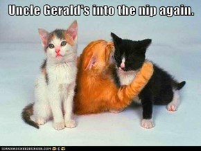 Uncle Gerald's into the nip again.