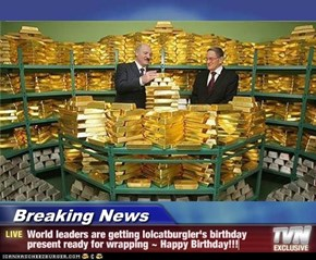 Breaking News - World leaders are getting lolcatburgler's birthday present ready for wrapping ~ Happy Birthday!!!