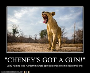"""CHENEY'S GOT A GUN!"""