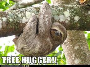 TREE HUGGER!!