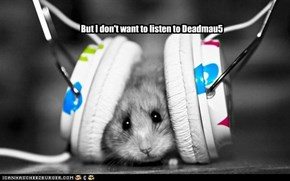 But I don't want to listen to Deadmau5