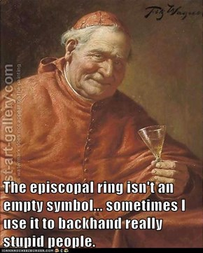 The episcopal ring isn't an empty symbol... sometimes I use it to backhand really stupid people.