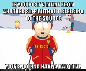 IF YOU POST A MEME FROM ANOTHER SITE WITHOUT REFERING TO THE SOURCE  YOU'RE GONNA HAVE A BAD TIME