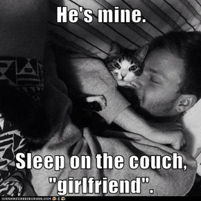 "He's mine.  Sleep on the couch, ""girlfriend""."