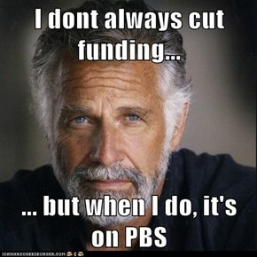 I dont always cut funding...  ... but when I do, it's on PBS