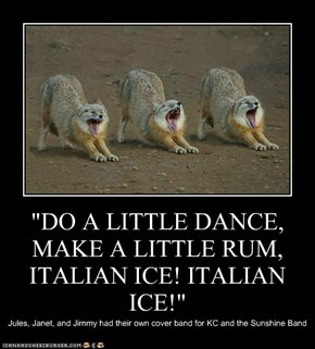 """DO A LITTLE DANCE, MAKE A LITTLE RUM, ITALIAN ICE! ITALIAN ICE!"""