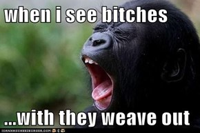 when i see bitches  ...with they weave out