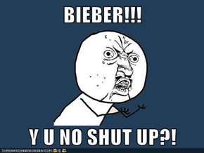 BIEBER!!!  Y U NO SHUT UP?!