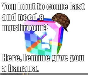You bout to come last and need a mushroom?  Here, lemme give you a banana.