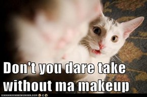 Don't you dare take without ma makeup