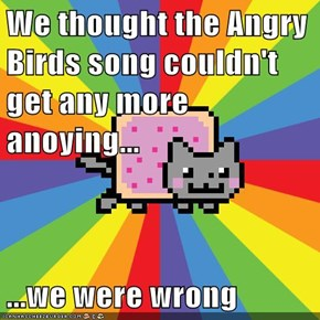 We thought the Angry Birds song couldn't get any more anoying...  ...we were wrong