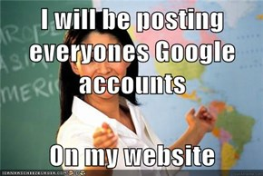 I will be posting everyones Google accounts  On my website