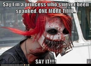 Say I'm a princess who's never been spanked, ONE MORE TIME..  SAY IT!!!!