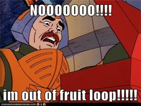 NOOOOOOO!!!!  im out of fruit loop!!!!!