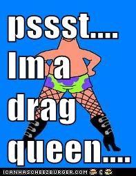 pssst....   Im a drag queen....