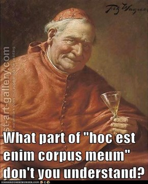 "What part of ""hoc est enim corpus meum"" don't you understand?"