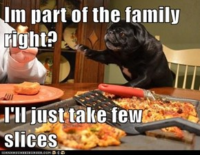 Im part of the family right?  I'll just take few slices